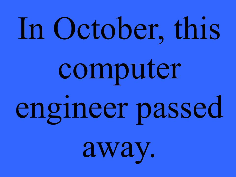 In October, this computer engineer passed away.