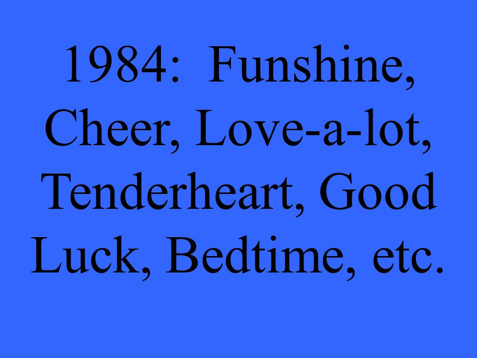 1984: Funshine, Cheer, Love-a-lot, Tenderheart, Good Luck, Bedtime, etc.