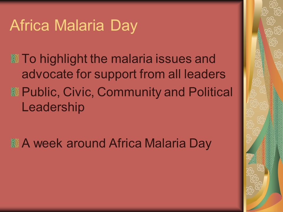 Africa Malaria Day To highlight the malaria issues and advocate for support from all leaders Public, Civic, Community and Political Leadership A week around Africa Malaria Day