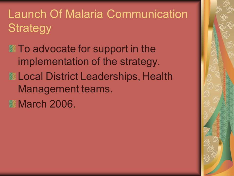 Launch Of Malaria Communication Strategy To advocate for support in the implementation of the strategy. Local District Leaderships, Health Management