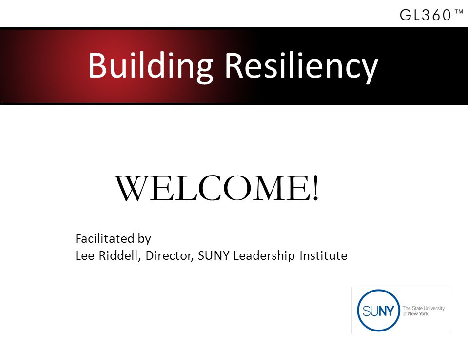 Building Resiliency Facilitated by Lee Riddell, Director, SUNY Leadership Institute WELCOME!
