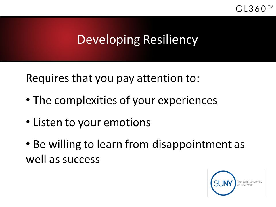 Developing Resiliency Requires that you pay attention to: The complexities of your experiences Listen to your emotions Be willing to learn from disappointment as well as success