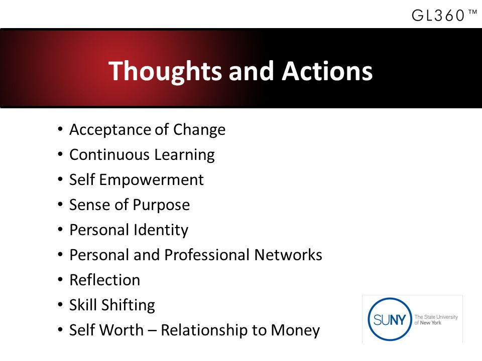 Thoughts and Actions Acceptance of Change Continuous Learning Self Empowerment Sense of Purpose Personal Identity Personal and Professional Networks Reflection Skill Shifting Self Worth – Relationship to Money
