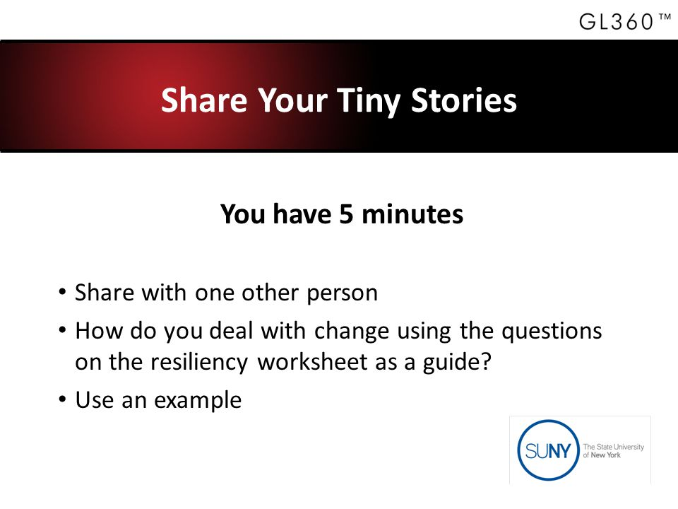 Share Your Tiny Stories You have 5 minutes Share with one other person How do you deal with change using the questions on the resiliency worksheet as a guide.