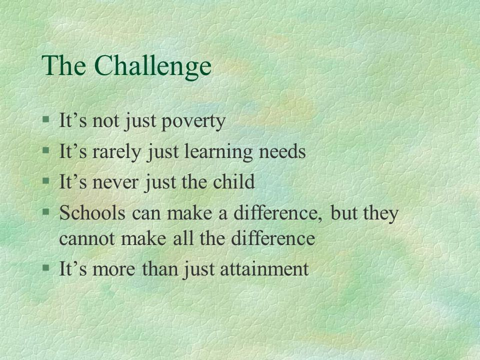 The Challenge §It's not just poverty §It's rarely just learning needs §It's never just the child §Schools can make a difference, but they cannot make all the difference §It's more than just attainment