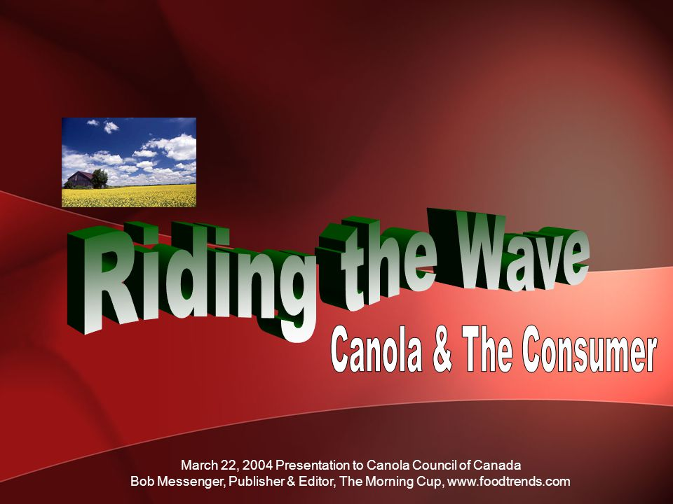 March 22, 2004 Presentation to Canola Council of Canada Bob Messenger, Publisher & Editor, The Morning Cup, www.foodtrends.com