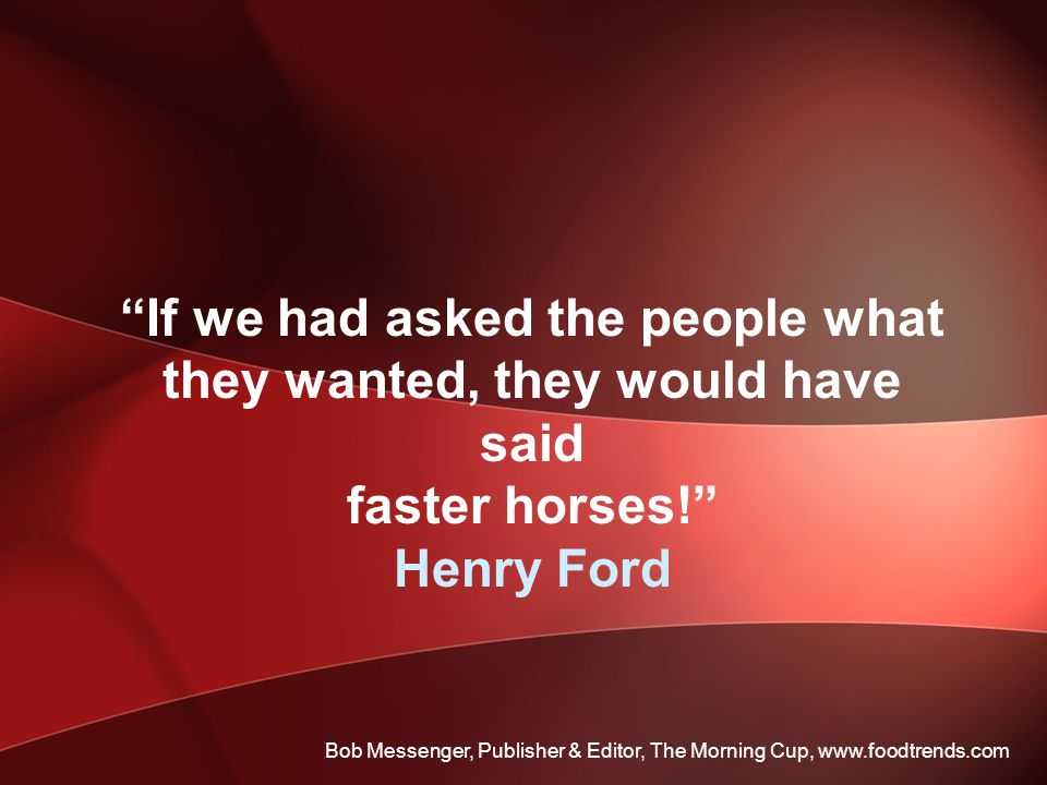 If we had asked the people what they wanted, they would have said faster horses! Henry Ford Bob Messenger, Publisher & Editor, The Morning Cup, www.foodtrends.com