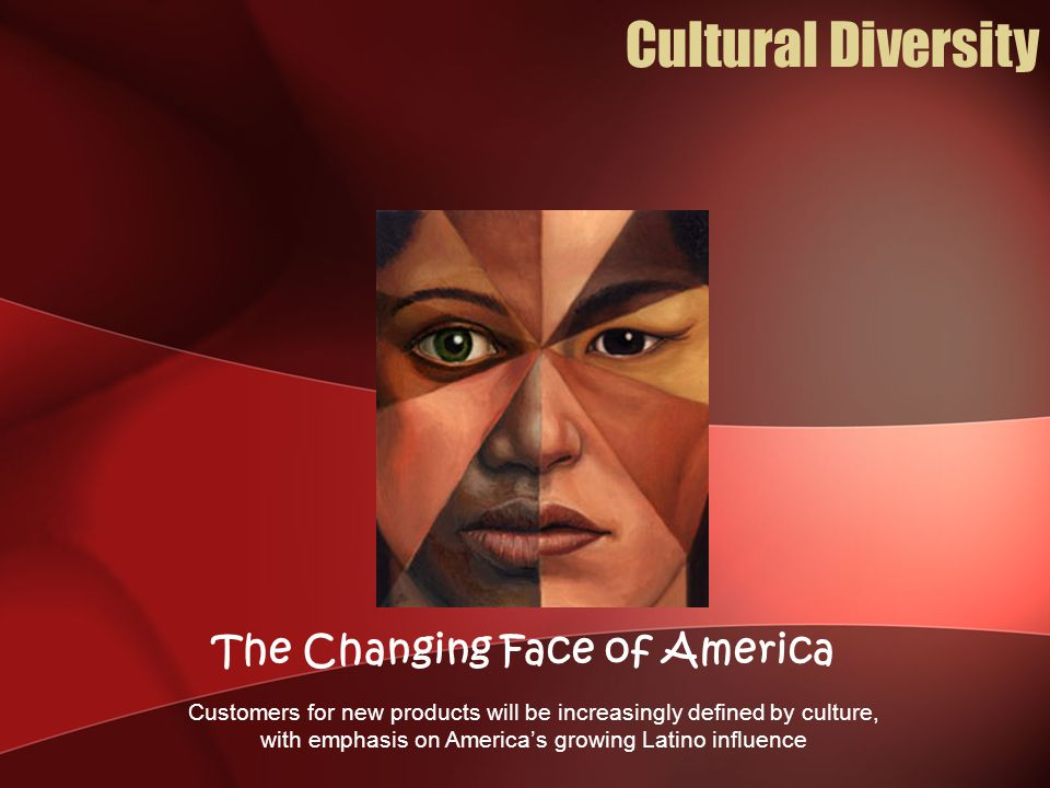 Customers for new products will be increasingly defined by culture, with emphasis on America's growing Latino influence The Changing Face of America Cultural Diversity