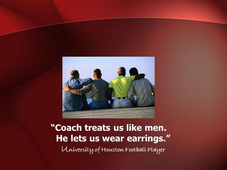 Coach treats us like men. He lets us wear earrings. U niversity of Houston Football Player