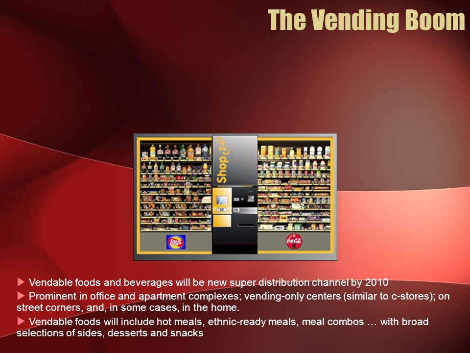  Vendable foods and beverages will be new super distribution channel by 2010  Prominent in office and apartment complexes; vending-only centers (similar to c-stores); on street corners, and, in some cases, in the home.