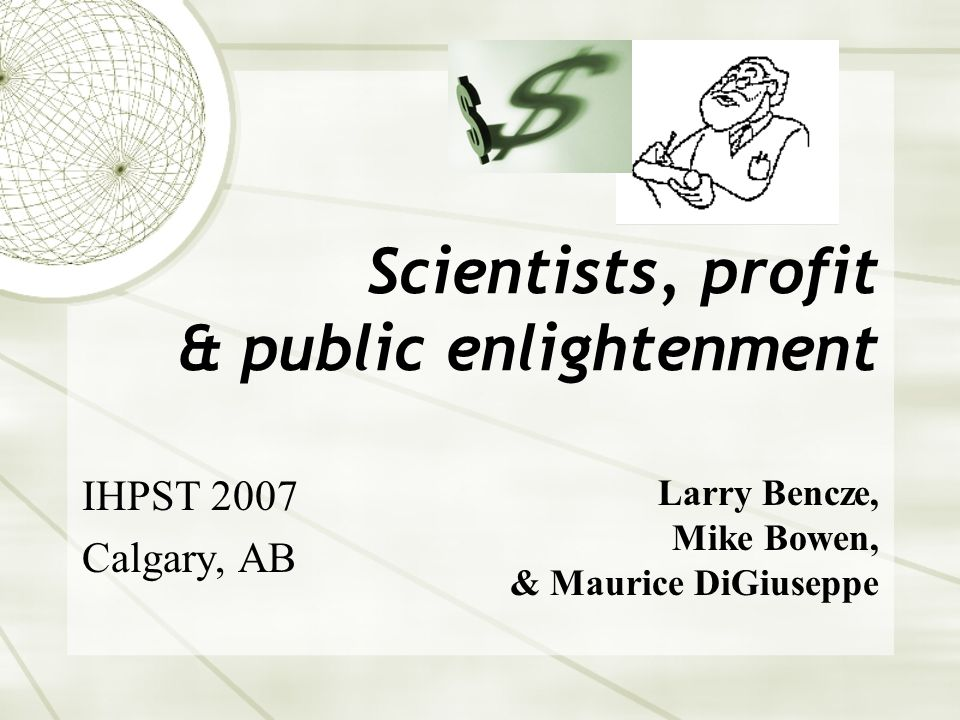 Scientists, profit & public enlightenment IHPST 2007 Calgary, AB Larry Bencze, Mike Bowen, & Maurice DiGiuseppe