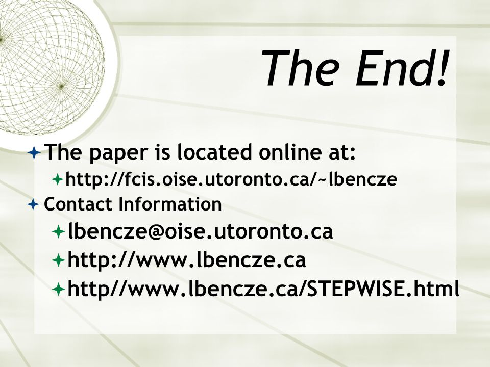The End!  The paper is located online at:  http://fcis.oise.utoronto.ca/~lbencze  Contact Information  lbencze@oise.utoronto.ca  http://www.lbenc