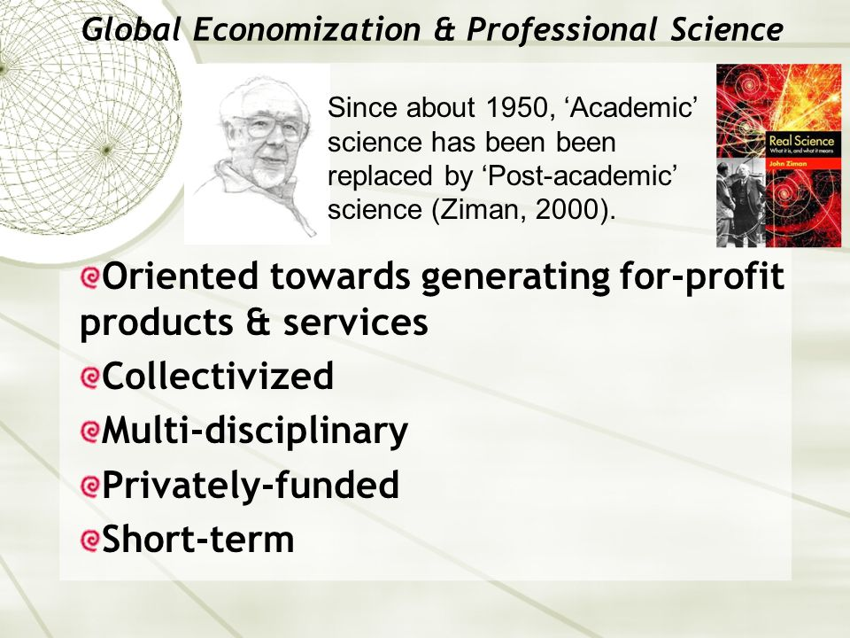 Global Economization & Professional Science Since about 1950, 'Academic' science has been been replaced by 'Post-academic' science (Ziman, 2000). Orie