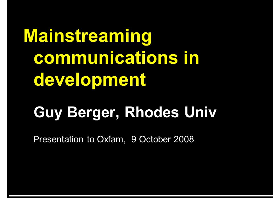 Mainstreaming communications in development Guy Berger, Rhodes Univ Presentation to Oxfam, 9 October 2008