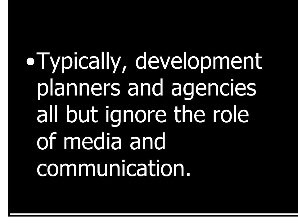 Typically, development planners and agencies all but ignore the role of media and communication.