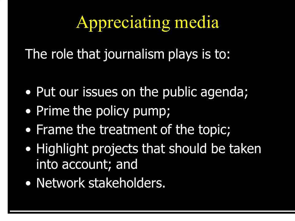 Appreciating media The role that journalism plays is to: Put our issues on the public agenda; Prime the policy pump; Frame the treatment of the topic;