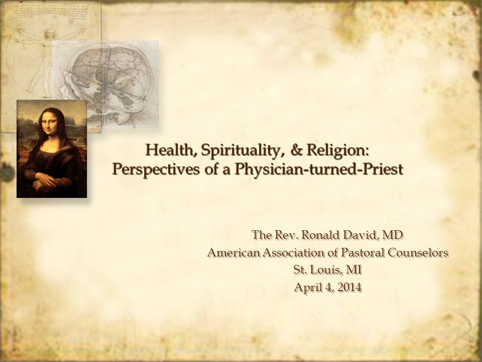 Health, Spirituality, & Religion: Perspectives of a Physician-turned-Priest The Rev. Ronald David, MD American Association of Pastoral Counselors St.