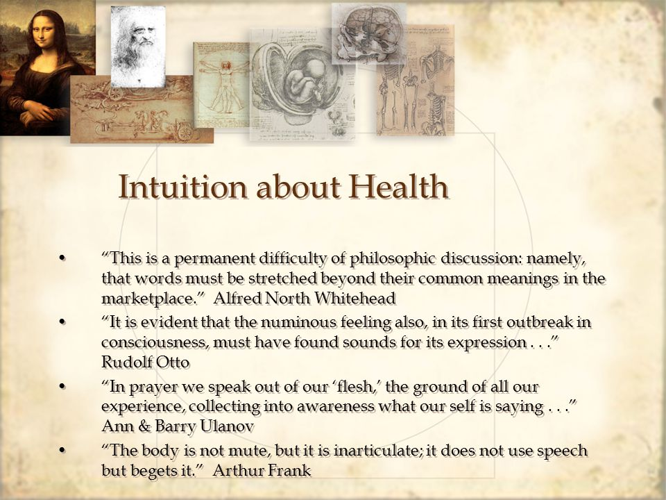 Intuition about Health This is a permanent difficulty of philosophic discussion: namely, that words must be stretched beyond their common meanings in the marketplace. Alfred North Whitehead It is evident that the numinous feeling also, in its first outbreak in consciousness, must have found sounds for its expression... Rudolf Otto In prayer we speak out of our 'flesh,' the ground of all our experience, collecting into awareness what our self is saying... Ann & Barry Ulanov The body is not mute, but it is inarticulate; it does not use speech but begets it. Arthur Frank This is a permanent difficulty of philosophic discussion: namely, that words must be stretched beyond their common meanings in the marketplace. Alfred North Whitehead It is evident that the numinous feeling also, in its first outbreak in consciousness, must have found sounds for its expression... Rudolf Otto In prayer we speak out of our 'flesh,' the ground of all our experience, collecting into awareness what our self is saying... Ann & Barry Ulanov The body is not mute, but it is inarticulate; it does not use speech but begets it. Arthur Frank