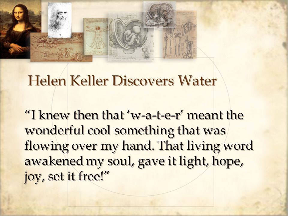 Helen Keller Discovers Water I knew then that 'w-a-t-e-r' meant the wonderful cool something that was flowing over my hand.