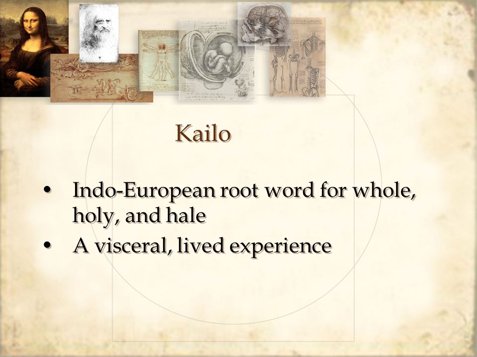 Kailo Indo-European root word for whole, holy, and hale A visceral, lived experience Indo-European root word for whole, holy, and hale A visceral, liv