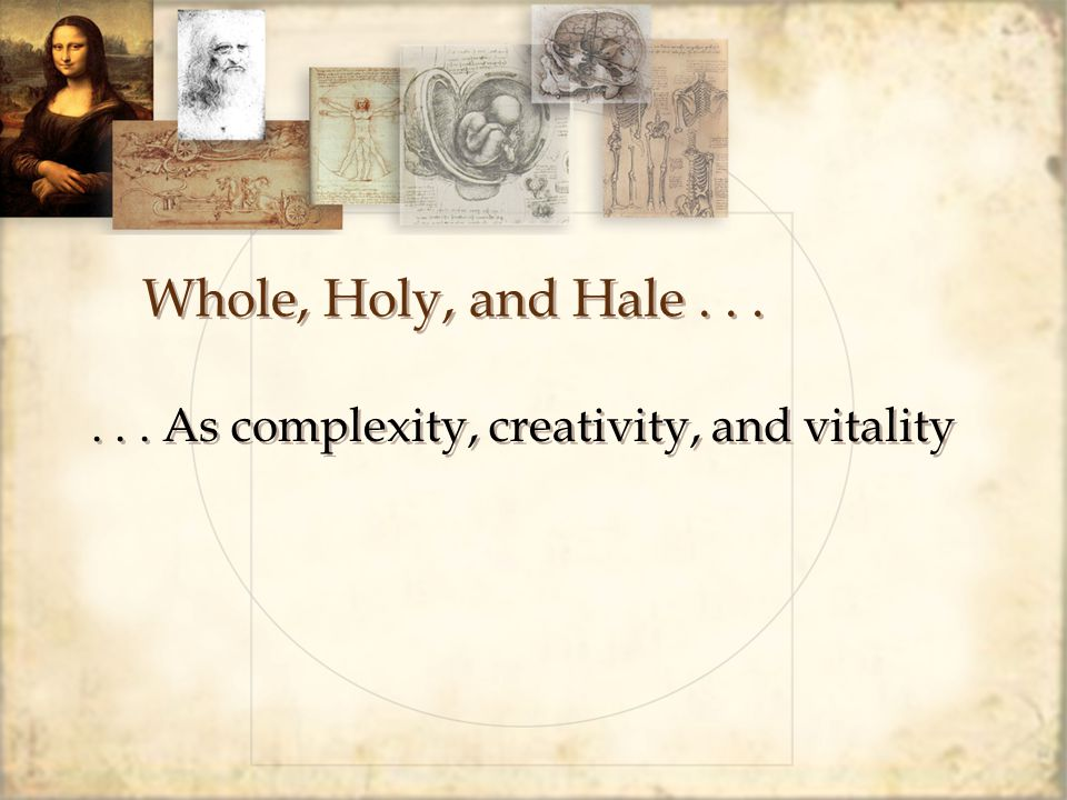 Whole, Holy, and Hale...... As complexity, creativity, and vitality