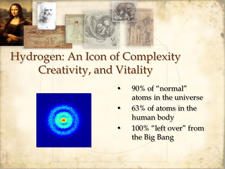 """Hydrogen: An Icon of Complexity Creativity, and Vitality 90% of """"normal"""" atoms in the universe 63% of atoms in the human body 100% """"left over"""" from th"""