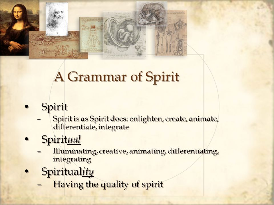 A Grammar of Spirit Spirit –Spirit is as Spirit does: enlighten, create, animate, differentiate, integrate Spirit ual –Illuminating, creative, animating, differentiating, integrating Spiritual ity –Having the quality of spirit Spirit –Spirit is as Spirit does: enlighten, create, animate, differentiate, integrate Spirit ual –Illuminating, creative, animating, differentiating, integrating Spiritual ity –Having the quality of spirit
