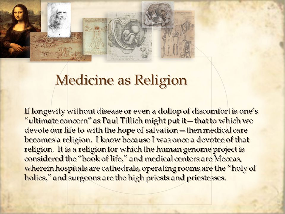 Medicine as Religion If longevity without disease or even a dollop of discomfort is one's ultimate concern as Paul Tillich might put it—that to which we devote our life to with the hope of salvation—then medical care becomes a religion.