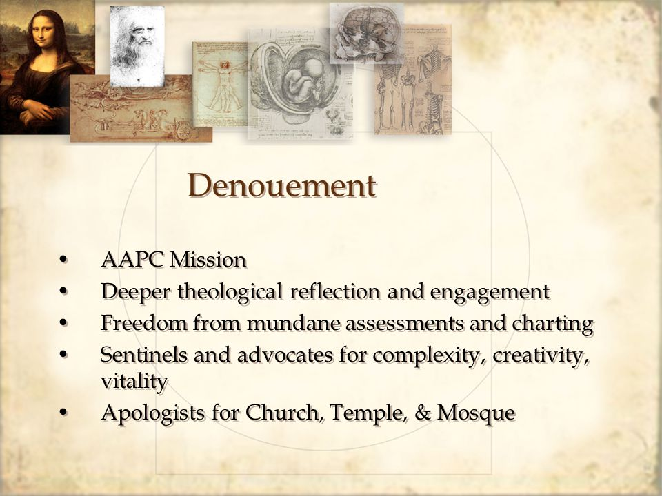 Denouement AAPC Mission Deeper theological reflection and engagement Freedom from mundane assessments and charting Sentinels and advocates for complex