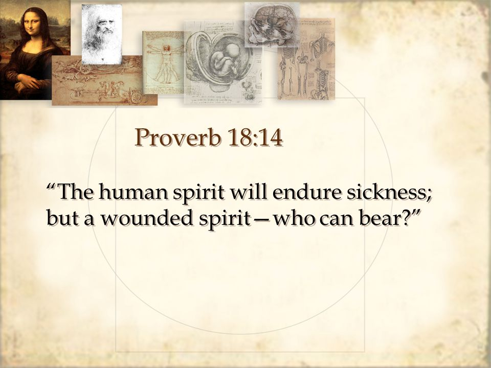 Proverb 18:14 The human spirit will endure sickness; but a wounded spirit—who can bear