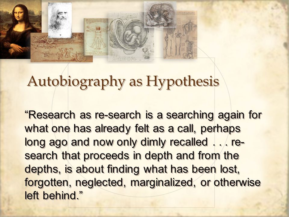 Autobiography as Hypothesis Research as re-search is a searching again for what one has already felt as a call, perhaps long ago and now only dimly recalled...
