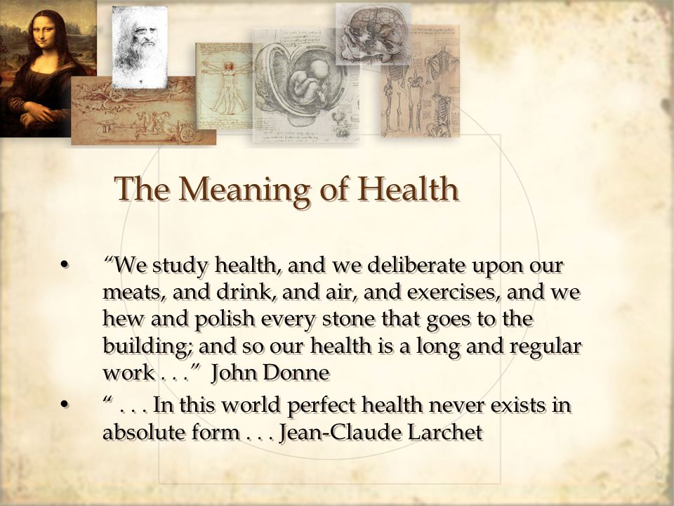 The Meaning of Health We study health, and we deliberate upon our meats, and drink, and air, and exercises, and we hew and polish every stone that goes to the building; and so our health is a long and regular work... John Donne ...