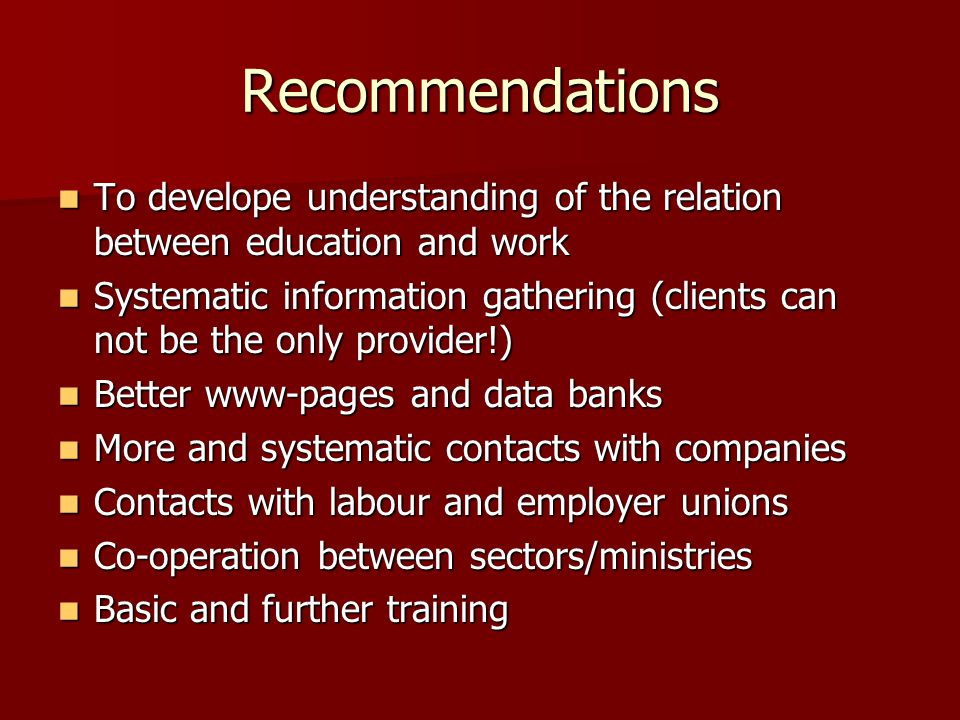 Recommendations To develope understanding of the relation between education and work To develope understanding of the relation between education and work Systematic information gathering (clients can not be the only provider!) Systematic information gathering (clients can not be the only provider!) Better www-pages and data banks Better www-pages and data banks More and systematic contacts with companies More and systematic contacts with companies Contacts with labour and employer unions Contacts with labour and employer unions Co-operation between sectors/ministries Co-operation between sectors/ministries Basic and further training Basic and further training