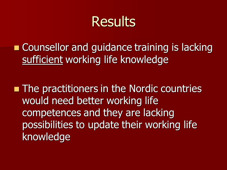 Results Counsellor and guidance training is lacking sufficient working life knowledge Counsellor and guidance training is lacking sufficient working life knowledge The practitioners in the Nordic countries would need better working life competences and they are lacking possibilities to update their working life knowledge The practitioners in the Nordic countries would need better working life competences and they are lacking possibilities to update their working life knowledge