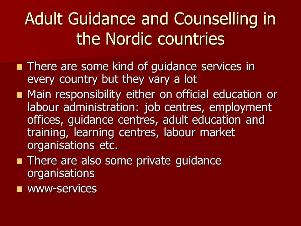 Adult Guidance and Counselling in the Nordic countries There are some kind of guidance services in every country but they vary a lot There are some kind of guidance services in every country but they vary a lot Main responsibility either on official education or labour administration: job centres, employment offices, guidance centres, adult education and training, learning centres, labour market organisations etc.