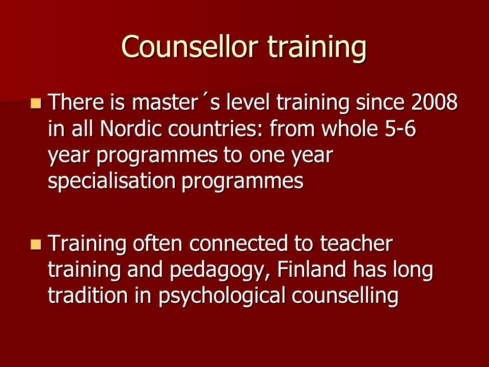 Counsellor training There is master´s level training since 2008 in all Nordic countries: from whole 5-6 year programmes to one year specialisation programmes There is master´s level training since 2008 in all Nordic countries: from whole 5-6 year programmes to one year specialisation programmes Training often connected to teacher training and pedagogy, Finland has long tradition in psychological counselling Training often connected to teacher training and pedagogy, Finland has long tradition in psychological counselling