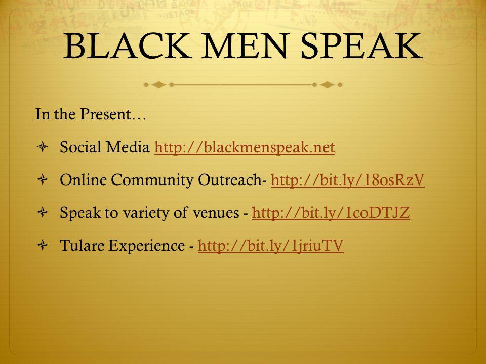 BLACK MEN SPEAK In the Present…  Social Media http://blackmenspeak.nethttp://blackmenspeak.net  Online Community Outreach- http://bit.ly/18osRzVhttp://bit.ly/18osRzV  Speak to variety of venues - http://bit.ly/1coDTJZhttp://bit.ly/1coDTJZ  Tulare Experience - http://bit.ly/1jriuTVhttp://bit.ly/1jriuTV