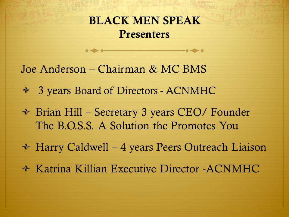 BLACK MEN SPEAK Presenters Joe Anderson – Chairman & MC BMS  3 years Board of Directors - ACNMHC  Brian Hill – Secretary 3 years CEO/ Founder The B.O.S.S.