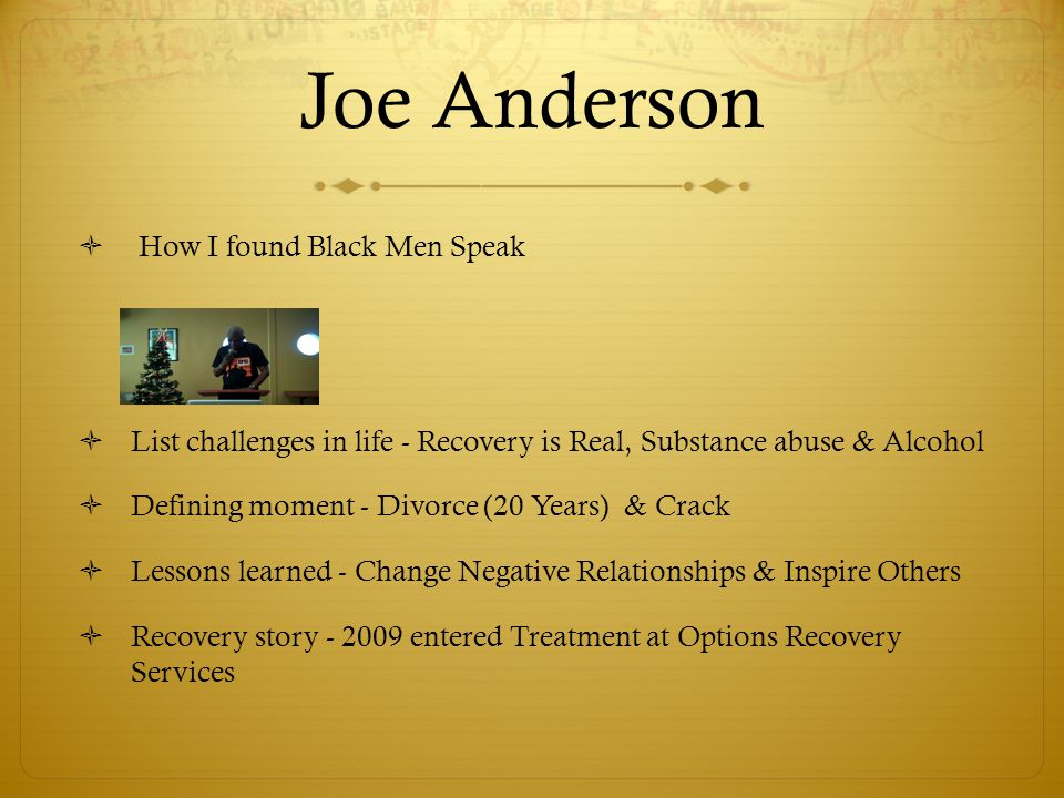 Joe Anderson  How I found Black Men Speak  List challenges in life - Recovery is Real, Substance abuse & Alcohol  Defining moment - Divorce (20 Years) & Crack  Lessons learned - Change Negative Relationships & Inspire Others  Recovery story - 2009 entered Treatment at Options Recovery Services