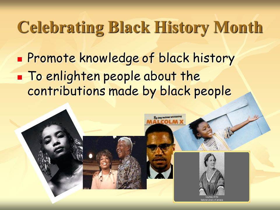 Celebrating Black History Month Promote knowledge of black history Promote knowledge of black history To enlighten people about the contributions made by black people To enlighten people about the contributions made by black people