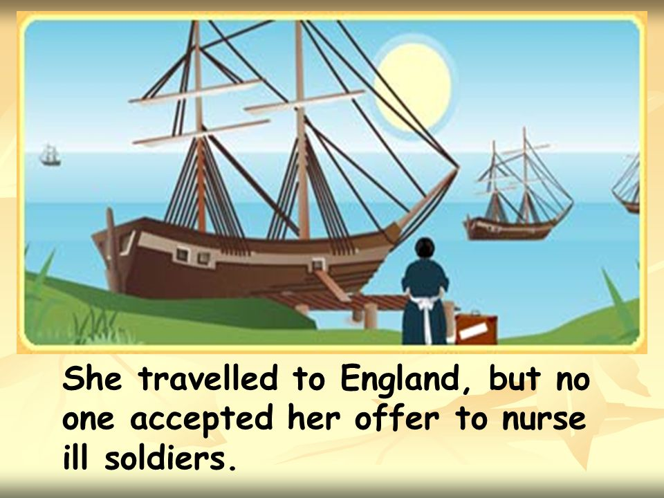 She travelled to England, but no one accepted her offer to nurse ill soldiers.