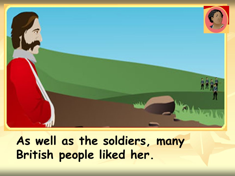 As well as the soldiers, many British people liked her.