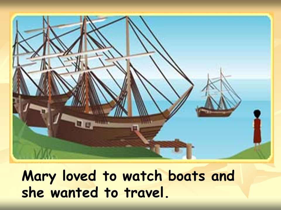 Mary loved to watch boats and she wanted to travel.
