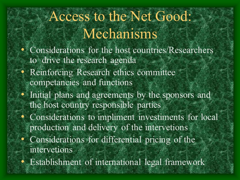 Access to the Net Good: Mechanisms Considerations for the host countries/Researchers to drive the research agenda Reinforcing Research ethics committee competancies and functions Initial plans and agreements by the sponsors and the host country responsible parties Considerations to impliment investiments for local production and delivery of the intervetions Considerations for differential pricing of the intervetions Establishment of international legal framework