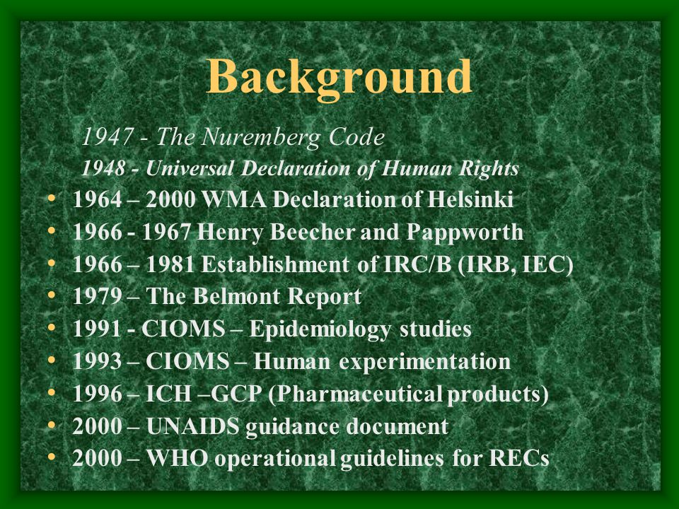 Background 1947 - The Nuremberg Code 1948 - Universal Declaration of Human Rights 1964 – 2000 WMA Declaration of Helsinki 1966 - 1967 Henry Beecher and Pappworth 1966 – 1981 Establishment of IRC/B (IRB, IEC) 1979 – The Belmont Report 1991 - CIOMS – Epidemiology studies 1993 – CIOMS – Human experimentation 1996 – ICH –GCP (Pharmaceutical products) 2000 – UNAIDS guidance document 2000 – WHO operational guidelines for RECs