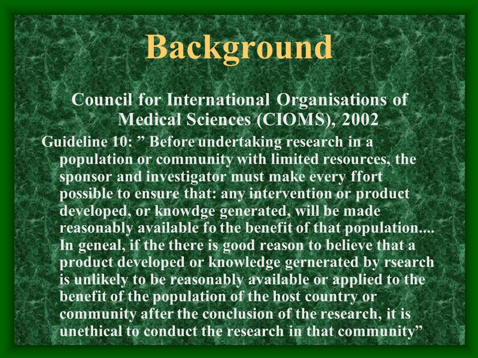 Background Council for International Organisations of Medical Sciences (CIOMS), 2002 Guideline 10: Before undertaking research in a population or community with limited resources, the sponsor and investigator must make every ffort possible to ensure that: any intervention or product developed, or knowdge generated, will be made reasonably available fo the benefit of that population....