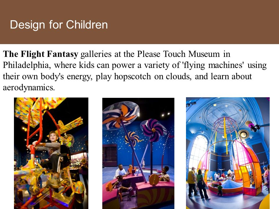 Design for Children The Flight Fantasy galleries at the Please Touch Museum in Philadelphia, where kids can power a variety of flying machines using their own body s energy, play hopscotch on clouds, and learn about aerodynamics.