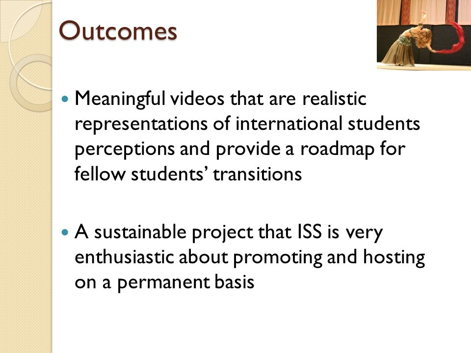 Outcomes Meaningful videos that are realistic representations of international students perceptions and provide a roadmap for fellow students' transitions A sustainable project that ISS is very enthusiastic about promoting and hosting on a permanent basis