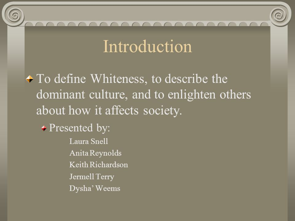 Introduction To define Whiteness, to describe the dominant culture, and to enlighten others about how it affects society.