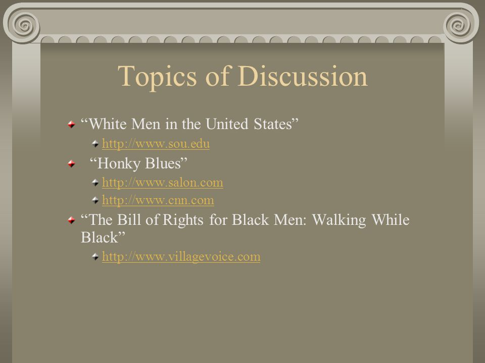 Topics of Discussion White Men in the United States http://www.sou.edu Honky Blues http://www.salon.com http://www.cnn.com The Bill of Rights for Black Men: Walking While Black http://www.villagevoice.com